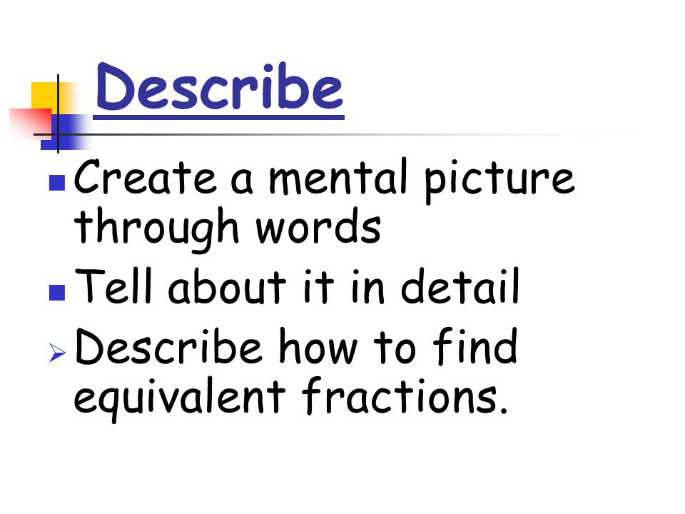 Describe Create a mental picture through words Tell about it in detail  Describe how to find equivalent fractions.
