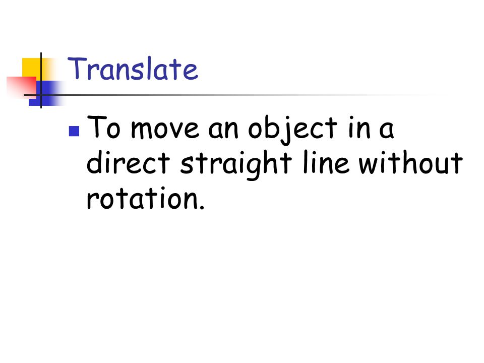 Translate To move an object in a direct straight line without rotation.