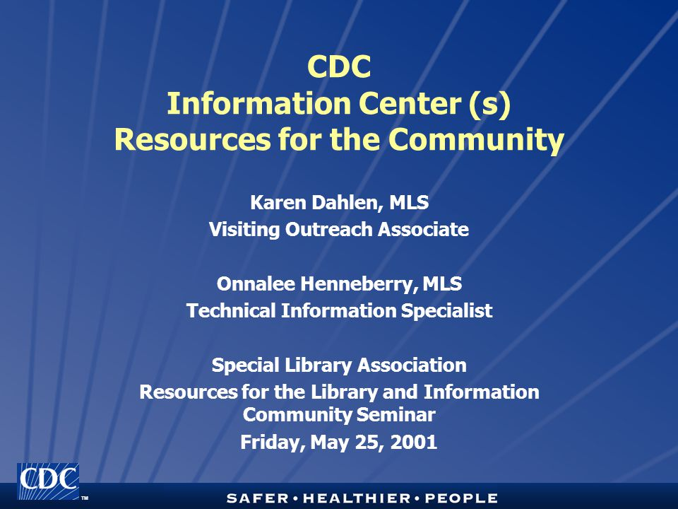 TM CDC Information Center (s) Resources for the Community Karen Dahlen, MLS Visiting Outreach Associate Onnalee Henneberry, MLS Technical Information Specialist Special Library Association Resources for the Library and Information Community Seminar Friday, May 25, 2001