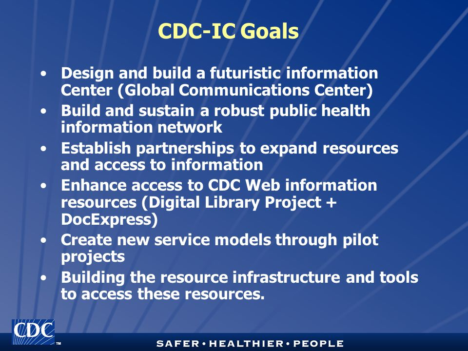 TM CDC-IC Goals Design and build a futuristic information Center (Global Communications Center) Build and sustain a robust public health information network Establish partnerships to expand resources and access to information Enhance access to CDC Web information resources (Digital Library Project + DocExpress) Create new service models through pilot projects Building the resource infrastructure and tools to access these resources.