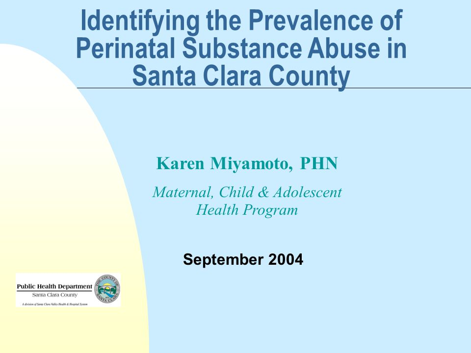 Identifying the Prevalence of Perinatal Substance Abuse in Santa Clara County September 2004 Karen Miyamoto, PHN Maternal, Child & Adolescent Health Program