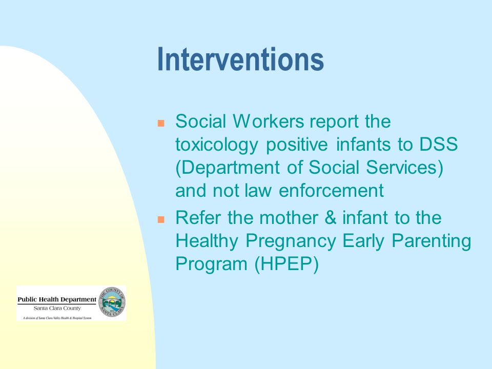 Interventions Social Workers report the toxicology positive infants to DSS (Department of Social Services) and not law enforcement Refer the mother & infant to the Healthy Pregnancy Early Parenting Program (HPEP)