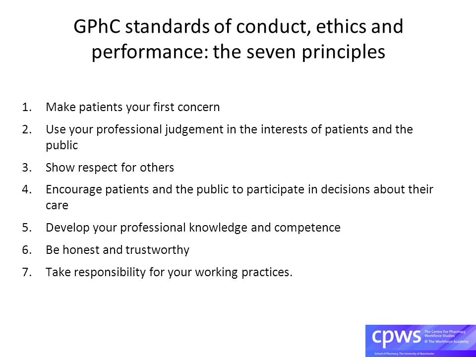 GPhC standards of conduct, ethics and performance: the seven principles 1.Make patients your first concern 2.Use your professional judgement in the interests of patients and the public 3.Show respect for others 4.Encourage patients and the public to participate in decisions about their care 5.Develop your professional knowledge and competence 6.Be honest and trustworthy 7.Take responsibility for your working practices.