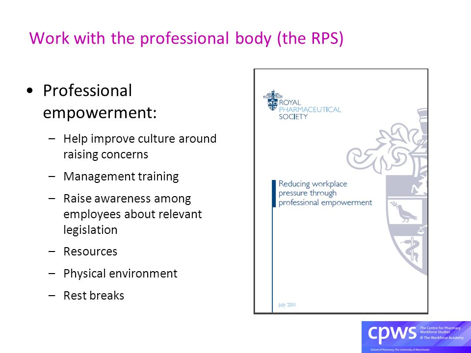 Work with the professional body (the RPS) Professional empowerment: –Help improve culture around raising concerns –Management training –Raise awareness among employees about relevant legislation –Resources –Physical environment –Rest breaks