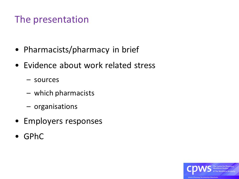 The presentation Pharmacists/pharmacy in brief Evidence about work related stress –sources –which pharmacists –organisations Employers responses GPhC