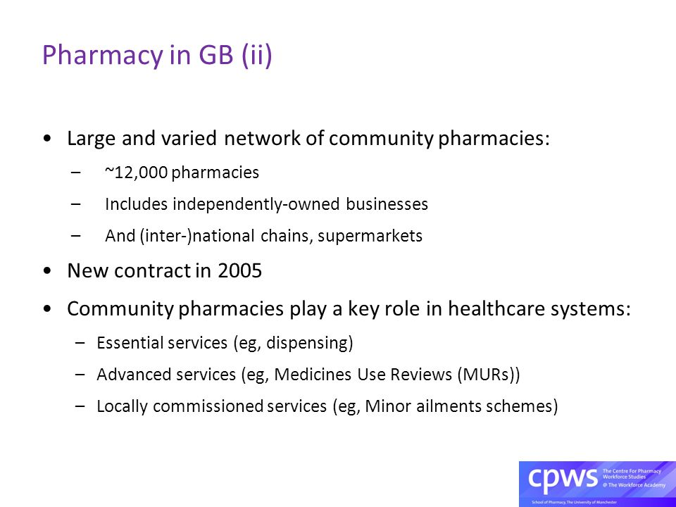 Pharmacy in GB (ii) Large and varied network of community pharmacies: –~12,000 pharmacies –Includes independently-owned businesses –And (inter-)national chains, supermarkets New contract in 2005 Community pharmacies play a key role in healthcare systems: –Essential services (eg, dispensing) –Advanced services (eg, Medicines Use Reviews (MURs)) –Locally commissioned services (eg, Minor ailments schemes)
