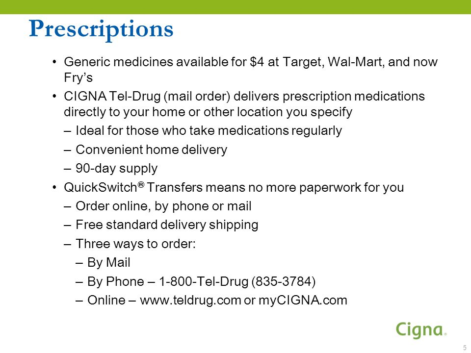 Prescriptions Generic medicines available for $4 at Target, Wal-Mart, and now Fry's CIGNA Tel-Drug (mail order) delivers prescription medications directly to your home or other location you specify – Ideal for those who take medications regularly – Convenient home delivery – 90-day supply QuickSwitch  Transfers means no more paperwork for you – Order online, by phone or mail – Free standard delivery shipping – Three ways to order: – By Mail – By Phone – Tel-Drug ( ) – Online –   or myCIGNA.com 5