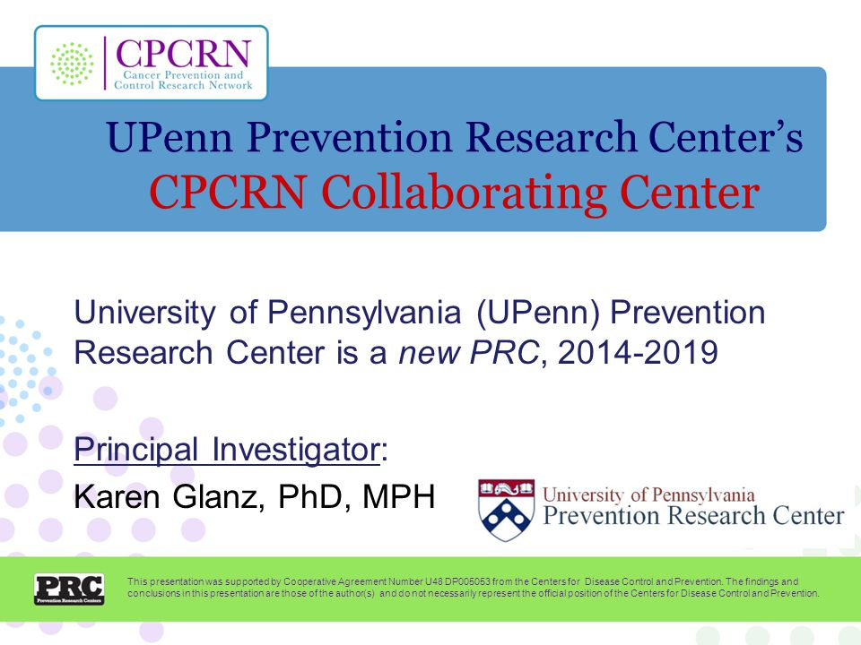 UPenn Prevention Research Center's CPCRN Collaborating Center University of Pennsylvania (UPenn) Prevention Research Center is a new PRC, Principal Investigator: Karen Glanz, PhD, MPH This presentation was supported by Cooperative Agreement Number U48 DP from the Centers for Disease Control and Prevention.