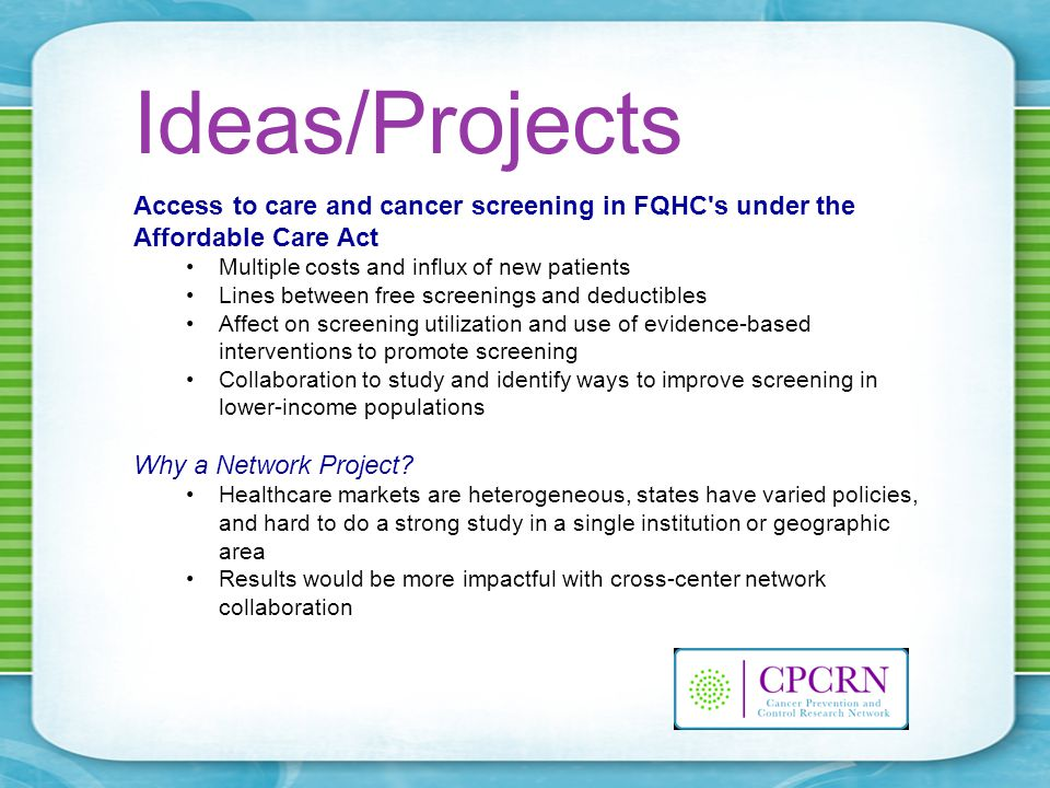 Ideas/Projects Access to care and cancer screening in FQHC s under the Affordable Care Act Multiple costs and influx of new patients Lines between free screenings and deductibles Affect on screening utilization and use of evidence-based interventions to promote screening Collaboration to study and identify ways to improve screening in lower-income populations Why a Network Project.