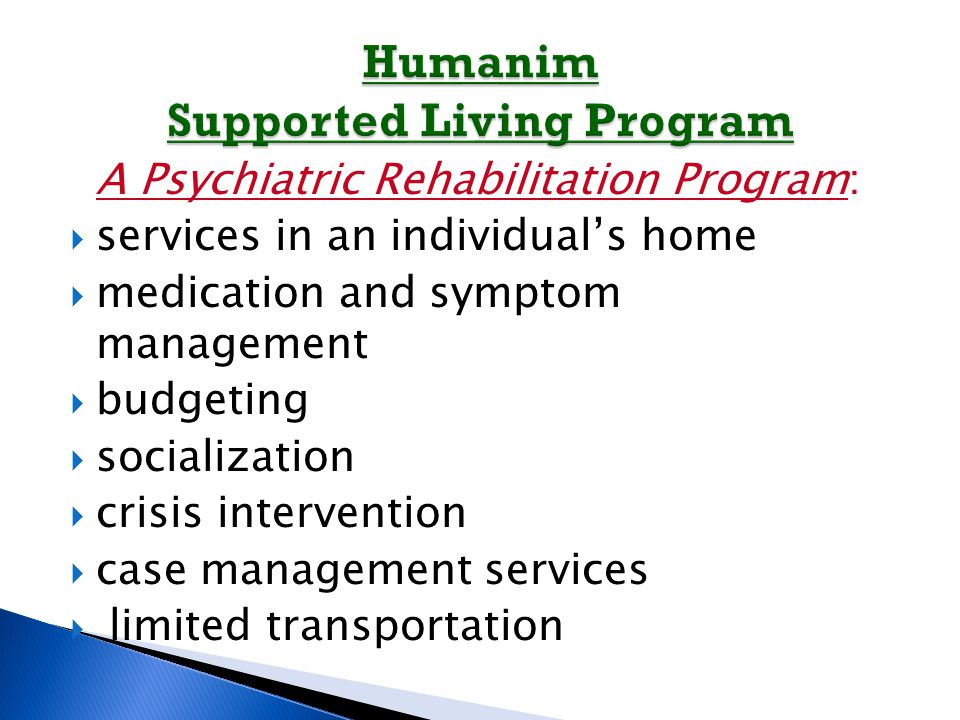A Psychiatric Rehabilitation Program:  services in an individual's home  medication and symptom management  budgeting  socialization  crisis intervention  case management services  limited transportation