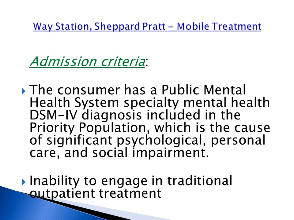 Admission criteria:  The consumer has a Public Mental Health System specialty mental health DSM-IV diagnosis included in the Priority Population, which is the cause of significant psychological, personal care, and social impairment.
