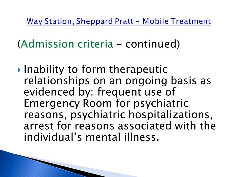 (Admission criteria – continued)  Inability to form therapeutic relationships on an ongoing basis as evidenced by: frequent use of Emergency Room for psychiatric reasons, psychiatric hospitalizations, arrest for reasons associated with the individual's mental illness.