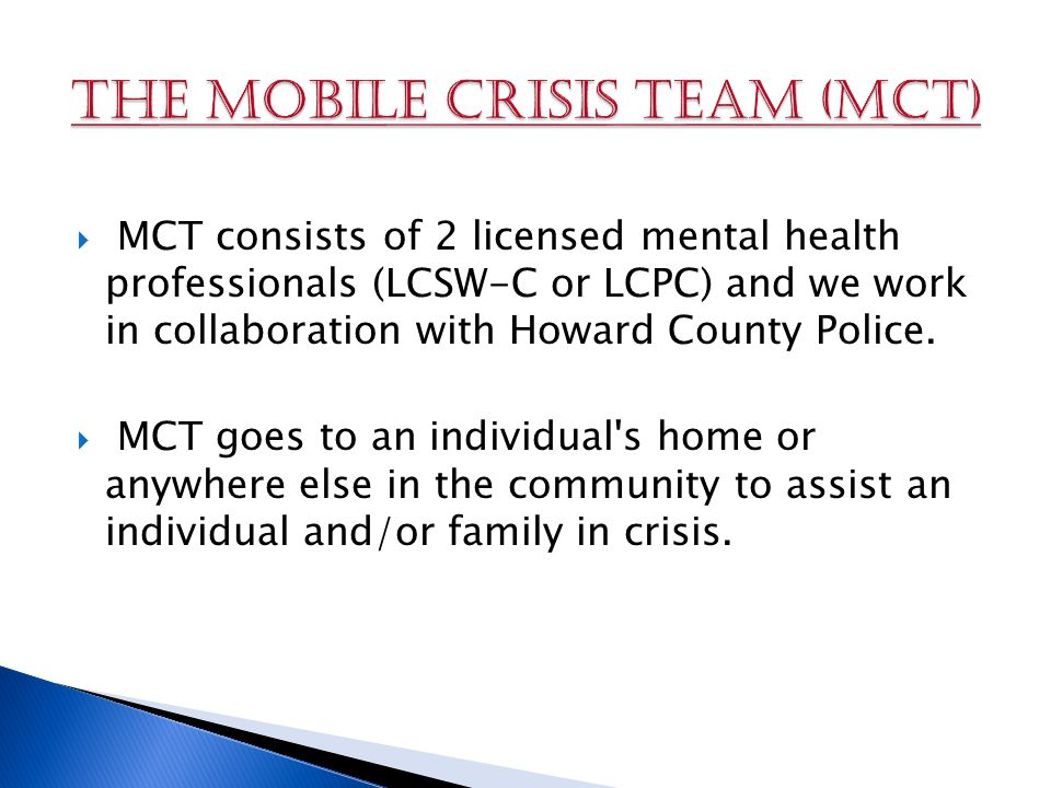  MCT consists of 2 licensed mental health professionals (LCSW-C or LCPC) and we work in collaboration with Howard County Police.