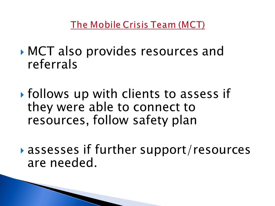  MCT also provides resources and referrals  follows up with clients to assess if they were able to connect to resources, follow safety plan  assesses if further support/resources are needed.