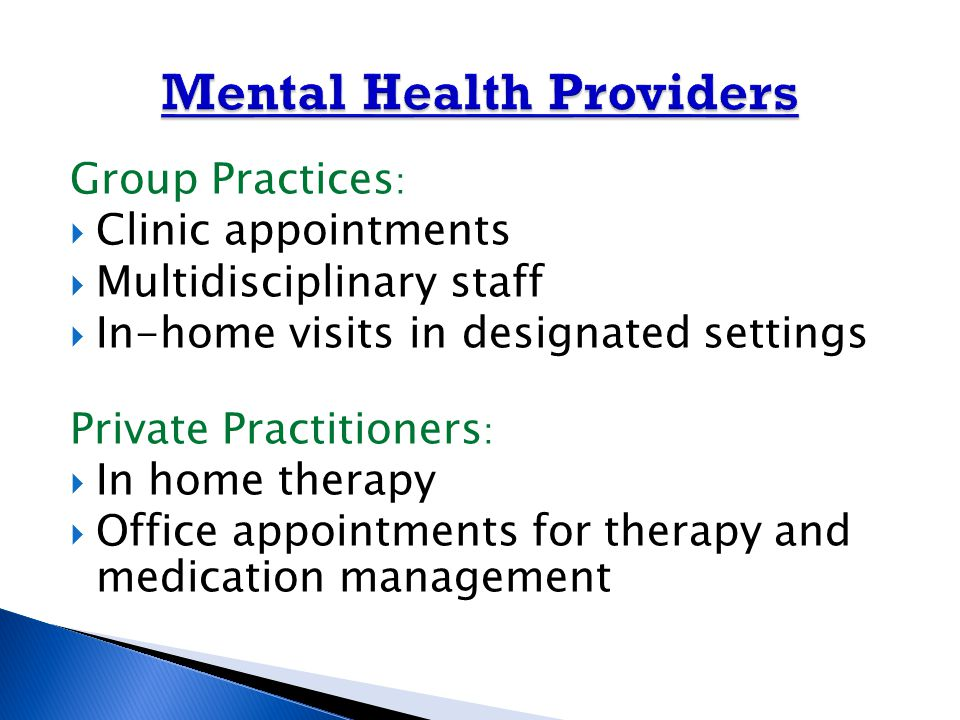 Group Practices :  Clinic appointments  Multidisciplinary staff  In-home visits in designated settings Private Practitioners :  In home therapy  Office appointments for therapy and medication management