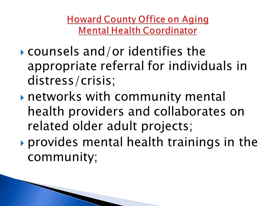  counsels and/or identifies the appropriate referral for individuals in distress/crisis;  networks with community mental health providers and collaborates on related older adult projects;  provides mental health trainings in the community;