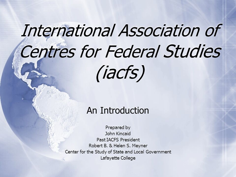 International Association of Centres for Federal Studies (iacfs) An Introduction Prepared by John Kincaid Past IACFS President Robert B.