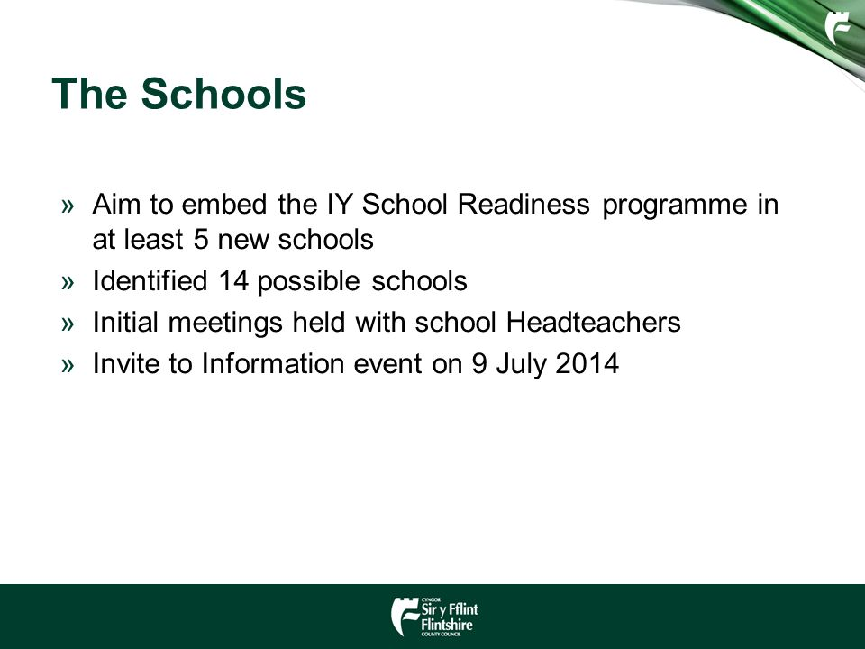 The Schools »Aim to embed the IY School Readiness programme in at least 5 new schools »Identified 14 possible schools »Initial meetings held with school Headteachers »Invite to Information event on 9 July 2014