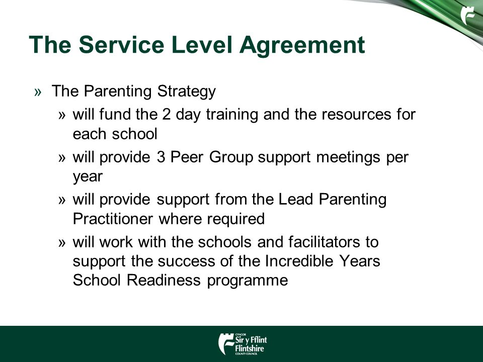 The Service Level Agreement »The Parenting Strategy »will fund the 2 day training and the resources for each school »will provide 3 Peer Group support meetings per year »will provide support from the Lead Parenting Practitioner where required »will work with the schools and facilitators to support the success of the Incredible Years School Readiness programme