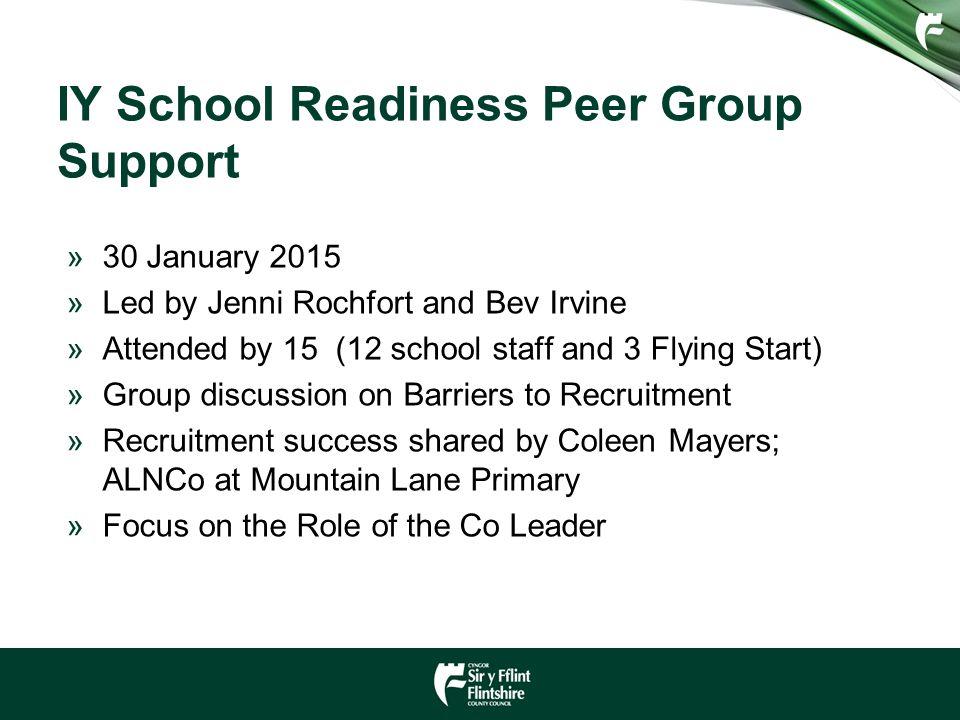 IY School Readiness Peer Group Support »30 January 2015 »Led by Jenni Rochfort and Bev Irvine »Attended by 15 (12 school staff and 3 Flying Start) »Group discussion on Barriers to Recruitment »Recruitment success shared by Coleen Mayers; ALNCo at Mountain Lane Primary »Focus on the Role of the Co Leader