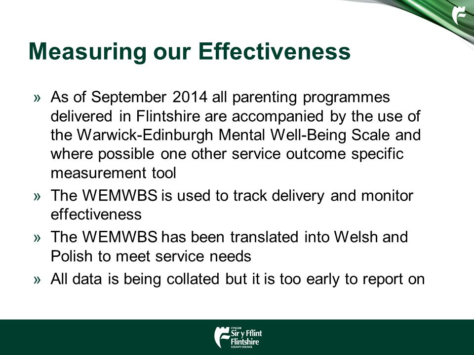 Measuring our Effectiveness »As of September 2014 all parenting programmes delivered in Flintshire are accompanied by the use of the Warwick-Edinburgh Mental Well-Being Scale and where possible one other service outcome specific measurement tool »The WEMWBS is used to track delivery and monitor effectiveness »The WEMWBS has been translated into Welsh and Polish to meet service needs »All data is being collated but it is too early to report on