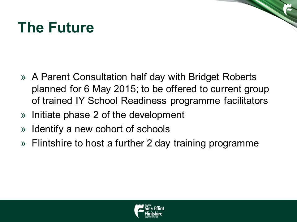 The Future »A Parent Consultation half day with Bridget Roberts planned for 6 May 2015; to be offered to current group of trained IY School Readiness programme facilitators »Initiate phase 2 of the development »Identify a new cohort of schools »Flintshire to host a further 2 day training programme