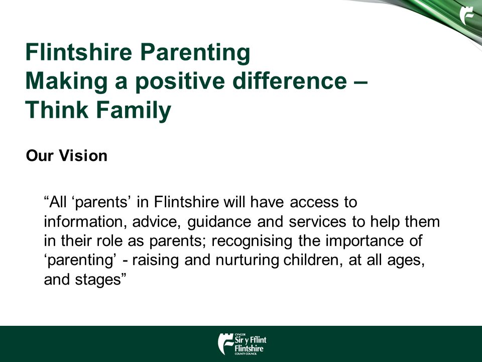 Flintshire Parenting Making a positive difference – Think Family Our Vision All 'parents' in Flintshire will have access to information, advice, guidance and services to help them in their role as parents; recognising the importance of 'parenting' - raising and nurturing children, at all ages, and stages