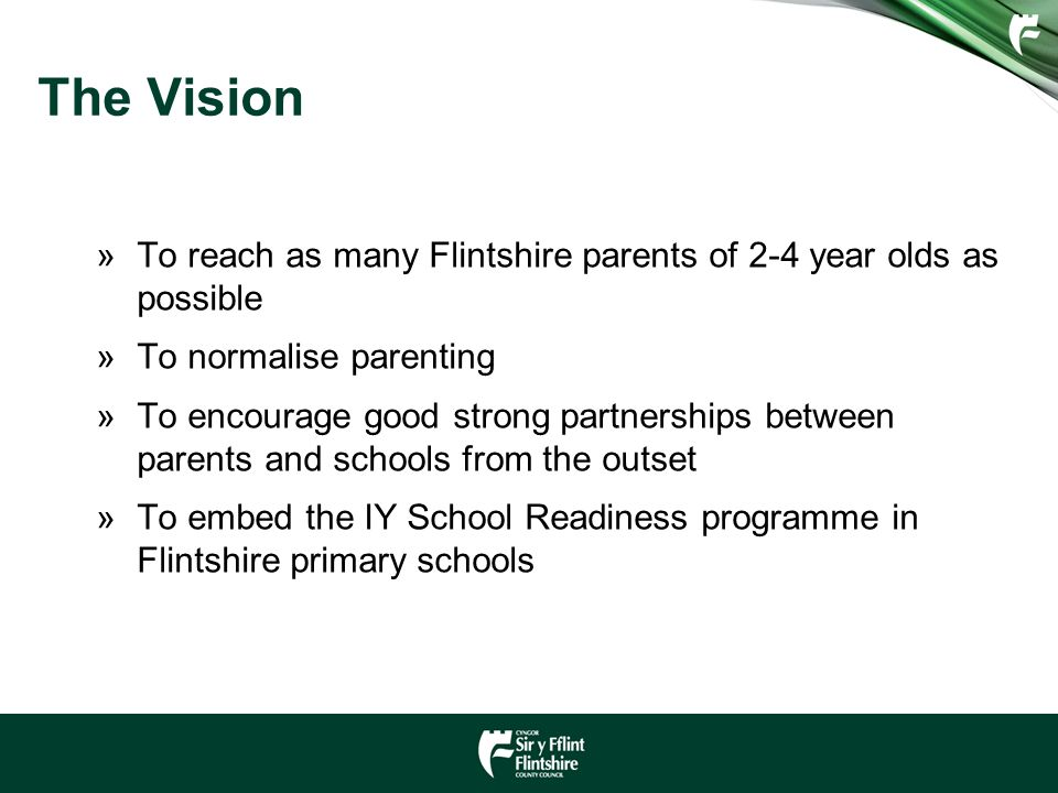 The Vision »To reach as many Flintshire parents of 2-4 year olds as possible »To normalise parenting »To encourage good strong partnerships between parents and schools from the outset »To embed the IY School Readiness programme in Flintshire primary schools