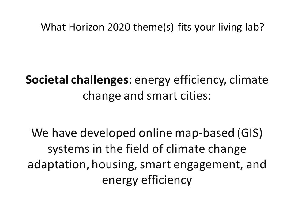 Societal challenges: energy efficiency, climate change and smart cities: We have developed online map-based (GIS) systems in the field of climate change adaptation, housing, smart engagement, and energy efficiency What Horizon 2020 theme(s) fits your living lab