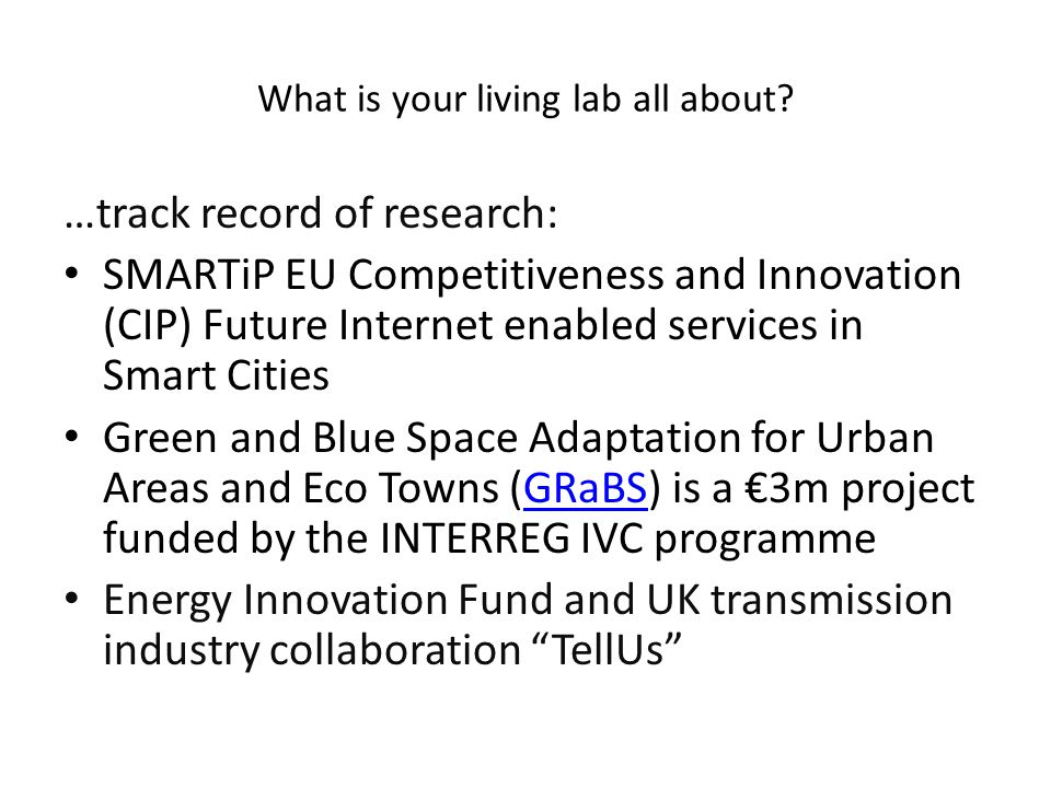 …track record of research: SMARTiP EU Competitiveness and Innovation (CIP) Future Internet enabled services in Smart Cities Green and Blue Space Adaptation for Urban Areas and Eco Towns (GRaBS) is a €3m project funded by the INTERREG IVC programmeGRaBS Energy Innovation Fund and UK transmission industry collaboration TellUs What is your living lab all about