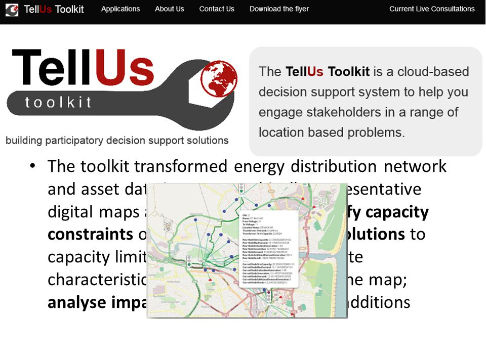 The toolkit transformed energy distribution network and asset data into geographically representative digital maps allowing the user to identify capacity constraints on the network; propose solutions to capacity limitations; add and remove site characteristics and contextual data to the map; analyse impacts and costs of planned additions