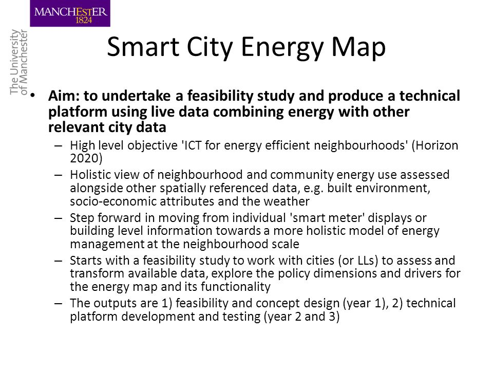 Smart City Energy Map Aim: to undertake a feasibility study and produce a technical platform using live data combining energy with other relevant city data – High level objective ICT for energy efficient neighbourhoods (Horizon 2020) – Holistic view of neighbourhood and community energy use assessed alongside other spatially referenced data, e.g.