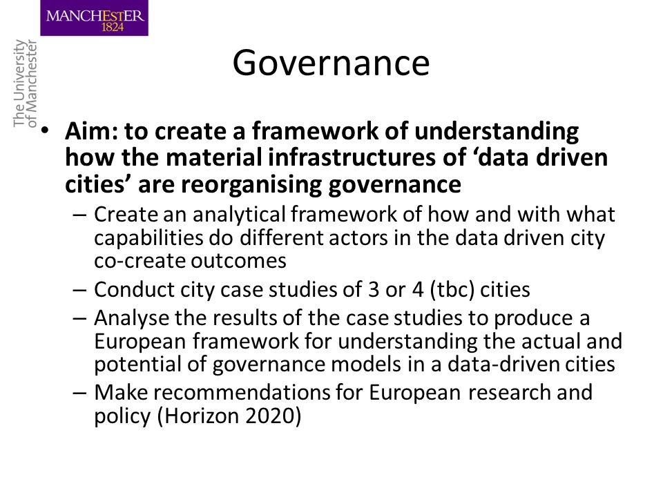 Governance Aim: to create a framework of understanding how the material infrastructures of 'data driven cities' are reorganising governance – Create an analytical framework of how and with what capabilities do different actors in the data driven city co-create outcomes – Conduct city case studies of 3 or 4 (tbc) cities – Analyse the results of the case studies to produce a European framework for understanding the actual and potential of governance models in a data-driven cities – Make recommendations for European research and policy (Horizon 2020)