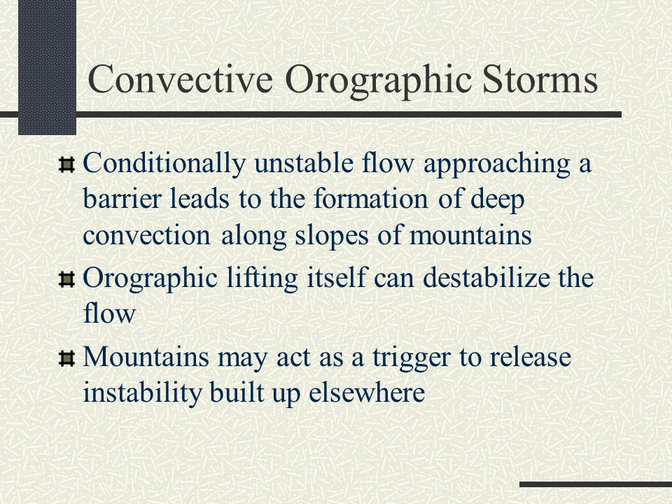 Convective Orographic Storms Conditionally unstable flow approaching a barrier leads to the formation of deep convection along slopes of mountains Orographic lifting itself can destabilize the flow Mountains may act as a trigger to release instability built up elsewhere