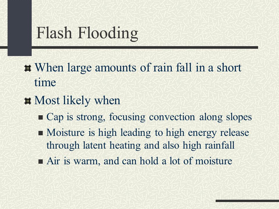 Flash Flooding When large amounts of rain fall in a short time Most likely when Cap is strong, focusing convection along slopes Moisture is high leading to high energy release through latent heating and also high rainfall Air is warm, and can hold a lot of moisture