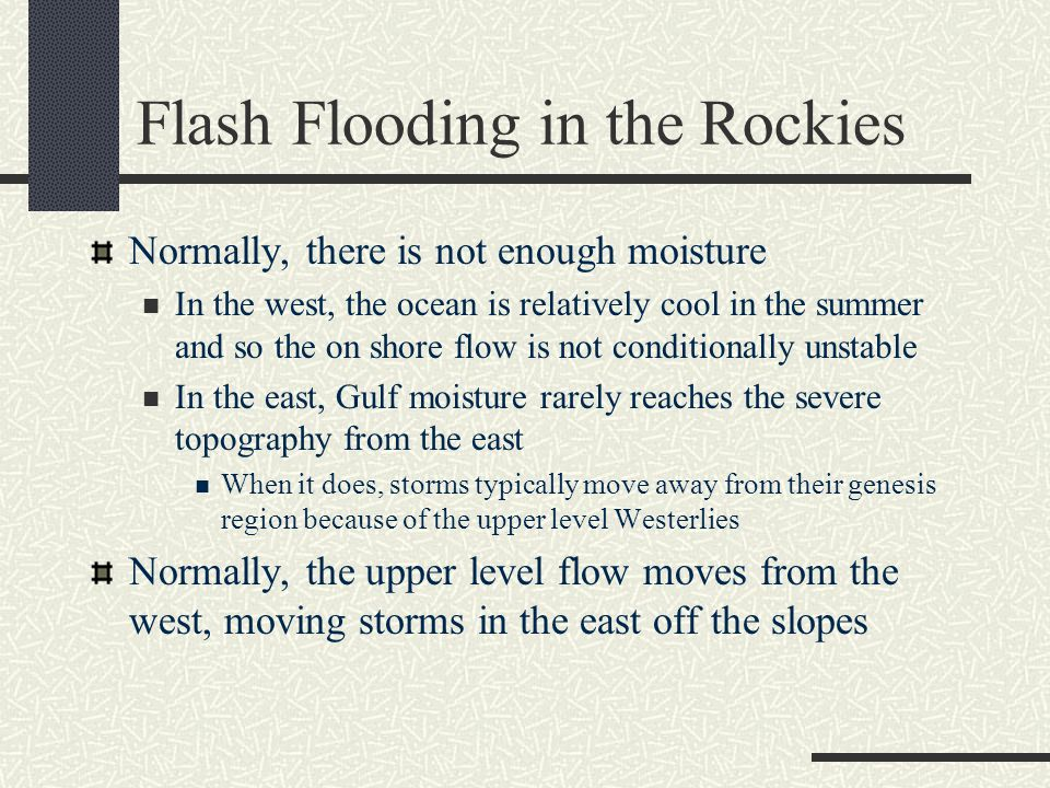 Flash Flooding in the Rockies Normally, there is not enough moisture In the west, the ocean is relatively cool in the summer and so the on shore flow is not conditionally unstable In the east, Gulf moisture rarely reaches the severe topography from the east When it does, storms typically move away from their genesis region because of the upper level Westerlies Normally, the upper level flow moves from the west, moving storms in the east off the slopes