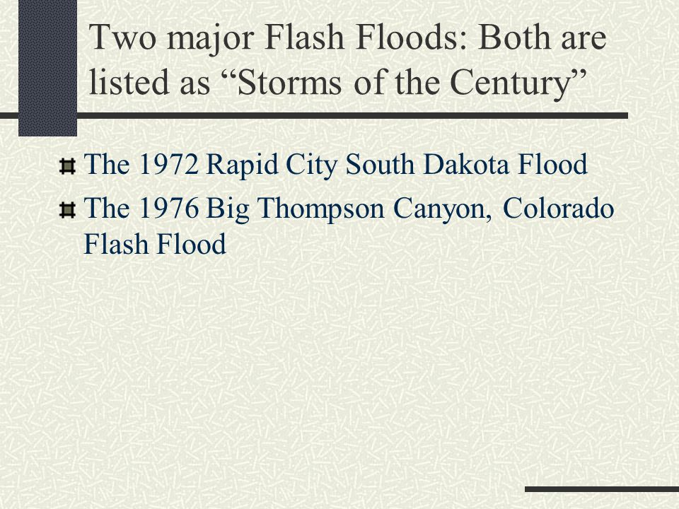 Two major Flash Floods: Both are listed as Storms of the Century The 1972 Rapid City South Dakota Flood The 1976 Big Thompson Canyon, Colorado Flash Flood