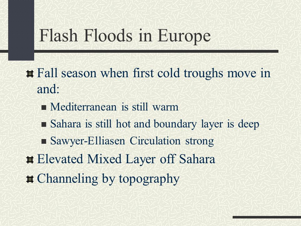 Flash Floods in Europe Fall season when first cold troughs move in and: Mediterranean is still warm Sahara is still hot and boundary layer is deep Sawyer-Elliasen Circulation strong Elevated Mixed Layer off Sahara Channeling by topography