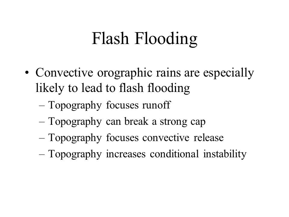 Flash Flooding Convective orographic rains are especially likely to lead to flash flooding –Topography focuses runoff –Topography can break a strong cap –Topography focuses convective release –Topography increases conditional instability