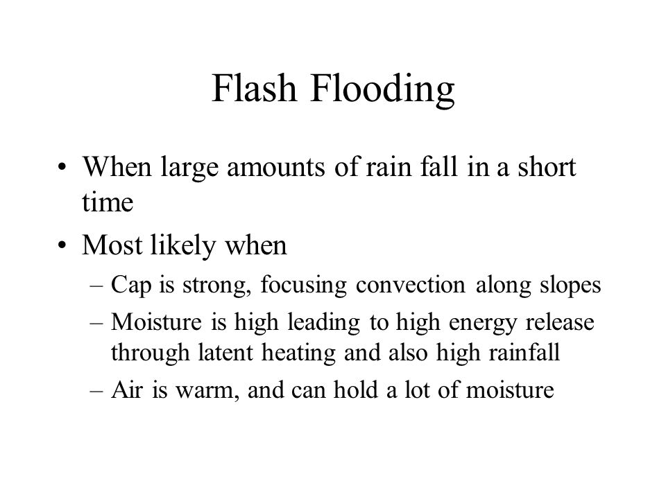 Flash Flooding When large amounts of rain fall in a short time Most likely when –Cap is strong, focusing convection along slopes –Moisture is high leading to high energy release through latent heating and also high rainfall –Air is warm, and can hold a lot of moisture