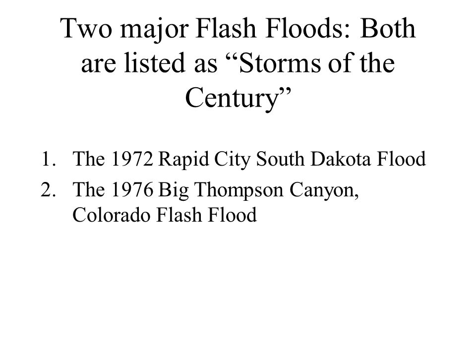 Two major Flash Floods: Both are listed as Storms of the Century 1.The 1972 Rapid City South Dakota Flood 2.The 1976 Big Thompson Canyon, Colorado Flash Flood