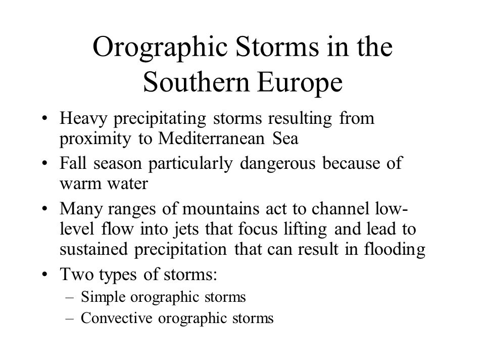 Orographic Storms in the Southern Europe Heavy precipitating storms resulting from proximity to Mediterranean Sea Fall season particularly dangerous because of warm water Many ranges of mountains act to channel low- level flow into jets that focus lifting and lead to sustained precipitation that can result in flooding Two types of storms: –Simple orographic storms –Convective orographic storms