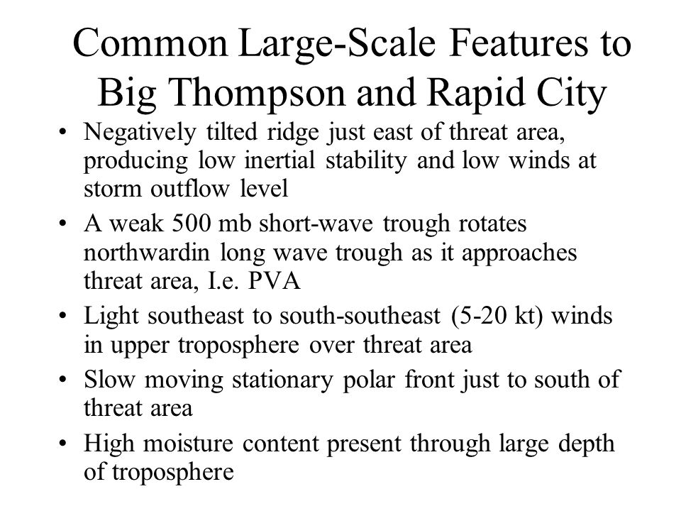 Common Large-Scale Features to Big Thompson and Rapid City Negatively tilted ridge just east of threat area, producing low inertial stability and low winds at storm outflow level A weak 500 mb short-wave trough rotates northwardin long wave trough as it approaches threat area, I.e.