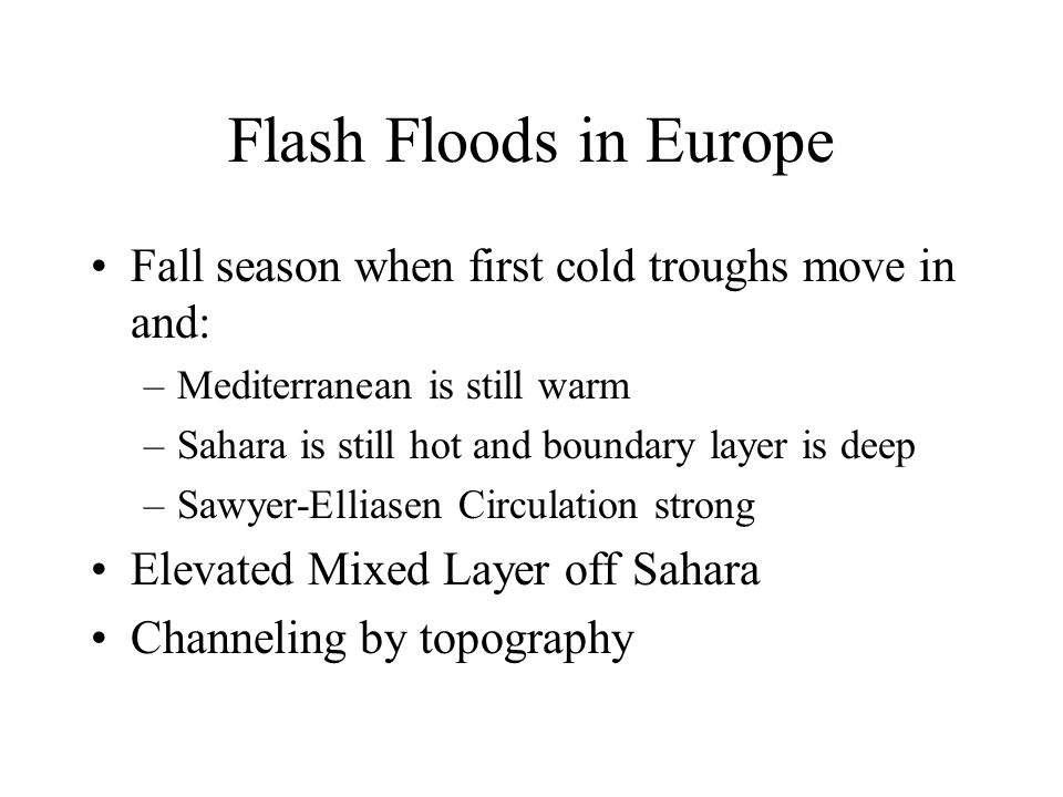 Flash Floods in Europe Fall season when first cold troughs move in and: –Mediterranean is still warm –Sahara is still hot and boundary layer is deep –Sawyer-Elliasen Circulation strong Elevated Mixed Layer off Sahara Channeling by topography