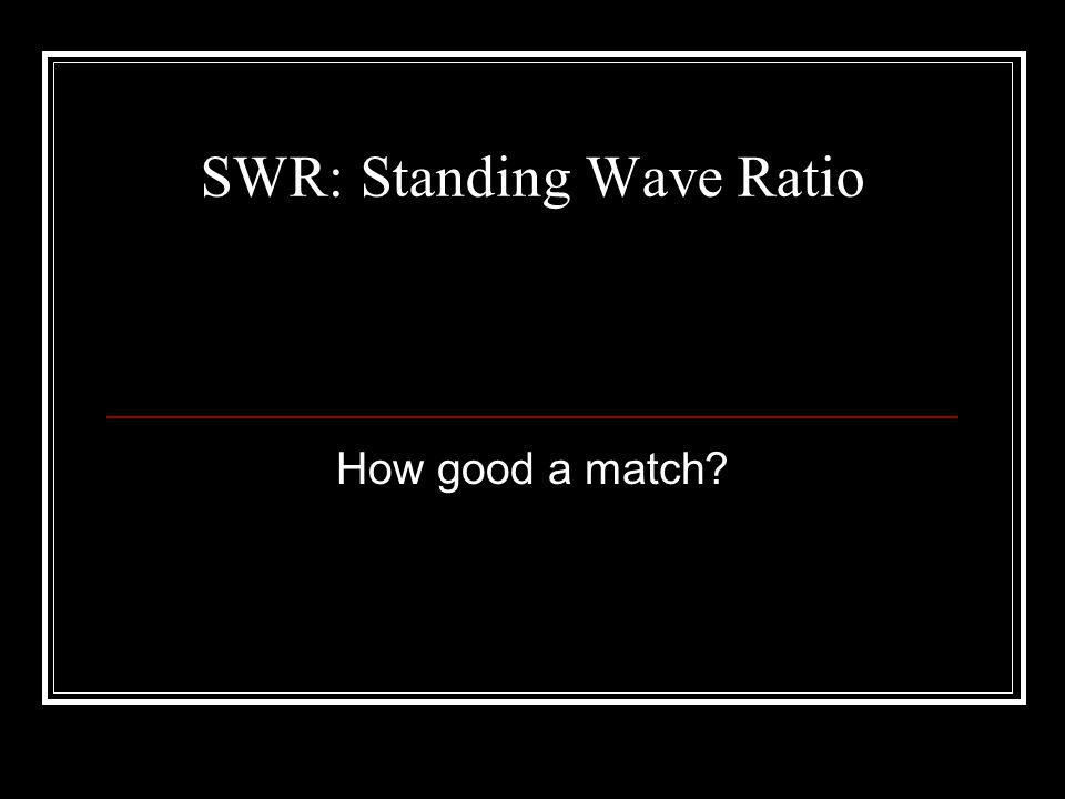 SWR: Standing Wave Ratio How good a match