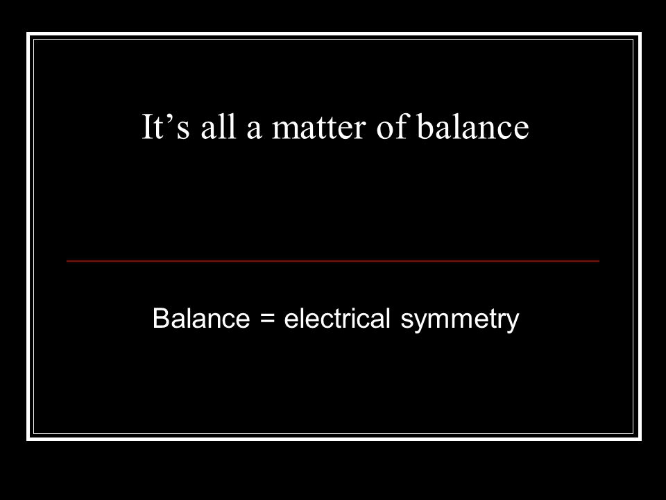 It's all a matter of balance Balance = electrical symmetry