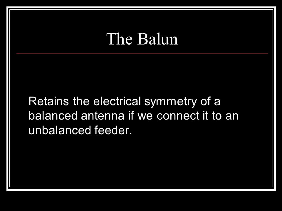 The Balun Retains the electrical symmetry of a balanced antenna if we connect it to an unbalanced feeder.