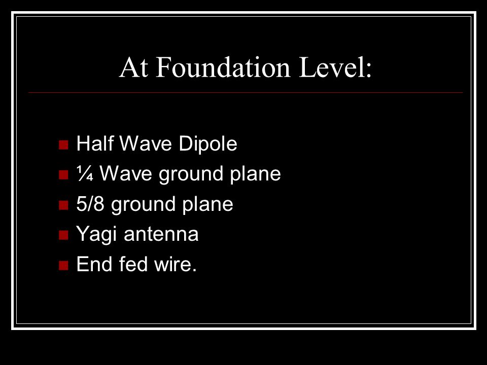 At Foundation Level: Half Wave Dipole ¼ Wave ground plane 5/8 ground plane Yagi antenna End fed wire.