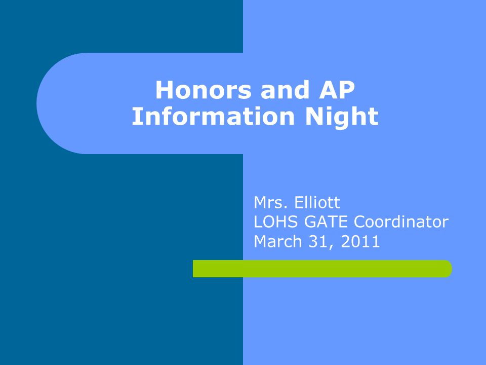 Honors and AP Information Night Mrs. Elliott LOHS GATE Coordinator March 31, 2011