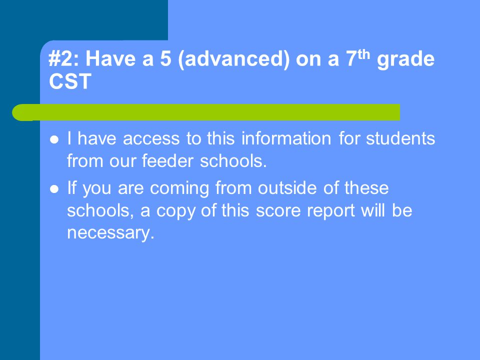 #2: Have a 5 (advanced) on a 7 th grade CST I have access to this information for students from our feeder schools.